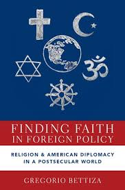 <a href='https://global.oup.com/academic/product/finding-faith-in-foreign-policy-9780190949464?cc=gb&lang=en&'>Finding Faith in Foreign Policy: Religion and American Diplomacy in a Postsecular World</a> (2019)<br /><a href='http://socialsciences.exeter.ac.uk/politics/staff/bettiza/'>Gregorio Bettiza</a>