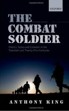 The Combat Soldier: Infantry Tactics and Cohesion in the Twentieth and Twenty-First Centuries (2013)<br /><a href='http://socialsciences.exeter.ac.uk/sociology/staff/king/'>Professor Anthony King </a>