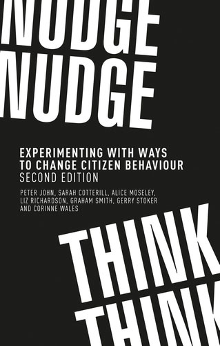 <a href='http://www.manchesteruniversitypress.co.uk/9781526140555/'>Nudge, nudge, think, think: Experimenting with ways to change citizen behaviour, second edition</a> (2019)<br />Peter John, Sarah Cotterill, <a href='http://socialsciences.exeter.ac.uk/politics/staff/moseley/'>Alice Moseley</a>, Liz Richardson, Graham Smith, Gerry Stoker and Corinne Wales