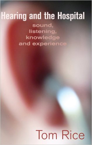 Hearing and the Hospital: Sound, Listening, Knowledge and Experience (2013)<br /><a href='http://socialsciences.exeter.ac.uk/sociology/staff/tomrice/'>Dr Tom Rice</a>